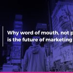 Why word of mouth, not paid ads, is the future of marketing