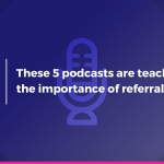 These 5 podcasts are teaching you the importance of referral marketing