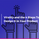 Virality and the 4 Steps To Design It In Your Product
