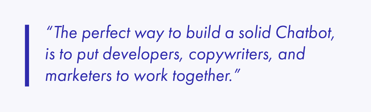 The perfect way to build a solid Chatbot, is to put developers, copywriters, and marketers to work together.
