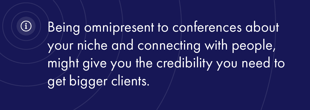 Being omnipresent to conferences about your niche and connecting with people, might give you the credibility you need to get bigger clients.