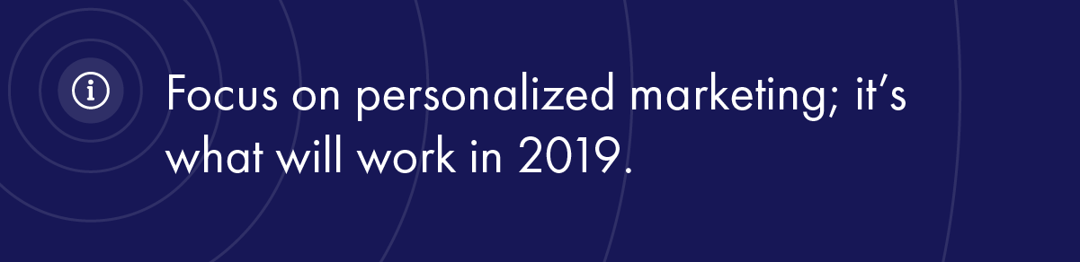 Focus on personalized marketing; it's what will work in 2019.
