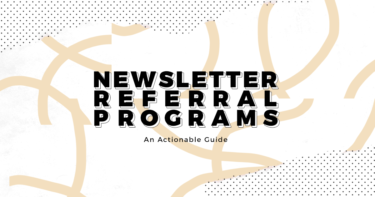 Newsletter Referral Programs: An actionable guide